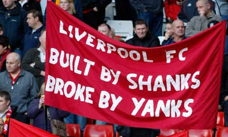 "Liverpool fans oppose the American owners of the club. ""Built by Shanks [Bill Shankley, legendary manager of the club who built the success of the 1970s and 1980s], broke by Yanks [Americans].  (Source)"